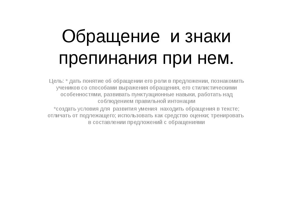 Обращение и знаки препинания при нем. Цель: * дать понятие об обращении его р...