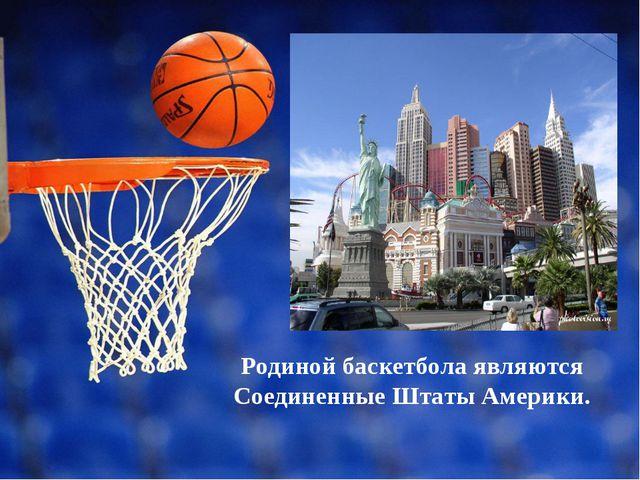 Родиной баскетбола являются Соединенные Штаты Америки.