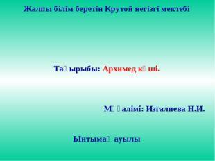 Жалпы білім беретін Крутой негізгі мектебі Тақырыбы: Архимед күші. Мұғалімі: