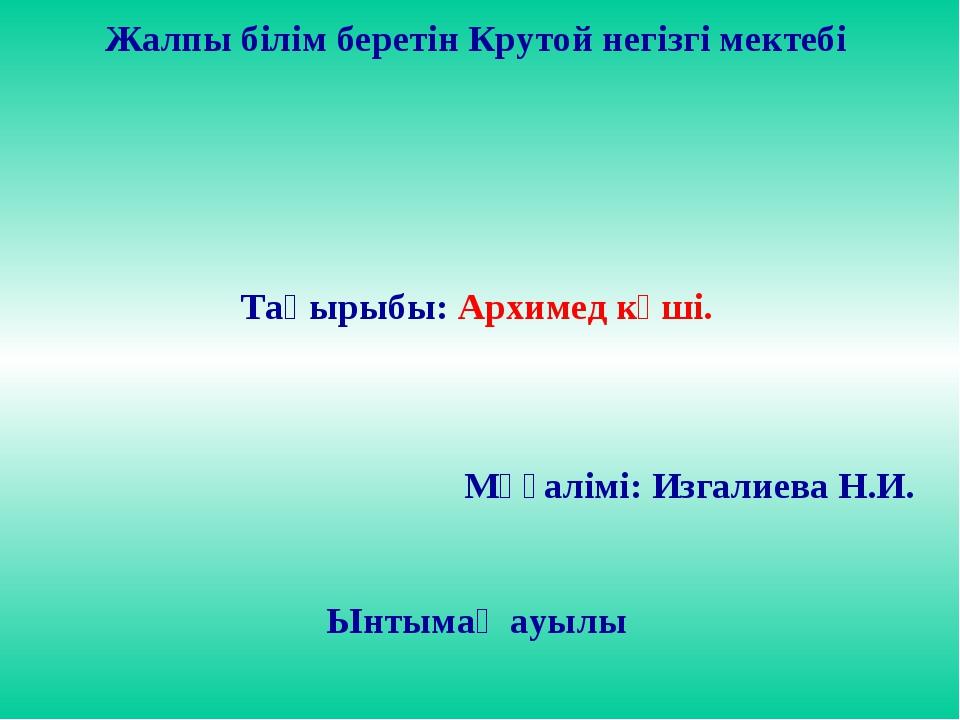 Жалпы білім беретін Крутой негізгі мектебі Тақырыбы: Архимед күші. Мұғалімі:...