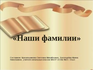 «Наши фамилии» Составили: Красильникова Светлана Михайловна, Богатырёва Ирина
