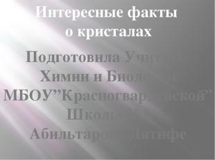 """Интересные факты о кристалах Подготовила Учитель Химии и Биологии МБОУ""""Красно"""