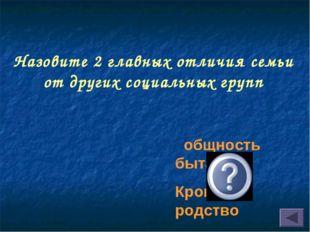 Назовите 2 главных отличия семьи от других социальных групп общность быта Кро