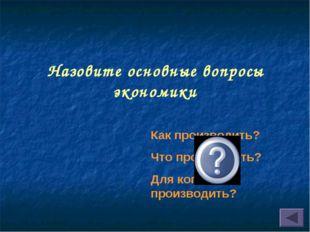 Назовите основные вопросы экономики Как производить? Что производить? Для ког