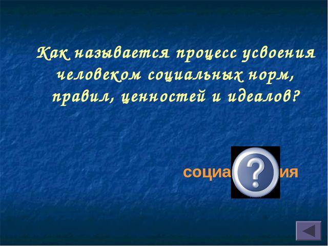 Как называется процесс усвоения человеком социальных норм, правил, ценностей...