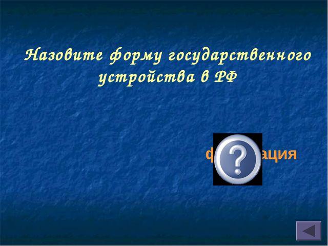 Назовите форму государственного устройства в РФ федерация