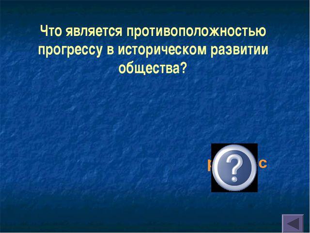 Что является противоположностью прогрессу в историческом развитии общества? р...