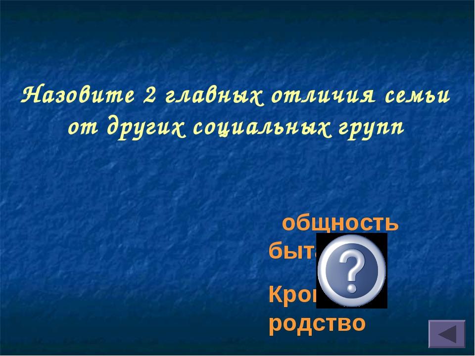 Назовите 2 главных отличия семьи от других социальных групп общность быта Кро...