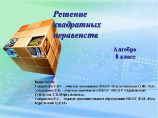 Решение квадратных неравенств Алгебра 8 класс Выполнили: Санджиева Т.Ю. -