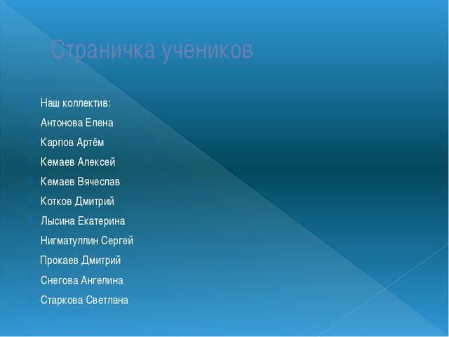 Страничка учеников Наш коллектив: Антонова Елена Карпов Артём Кемаев Алексей...