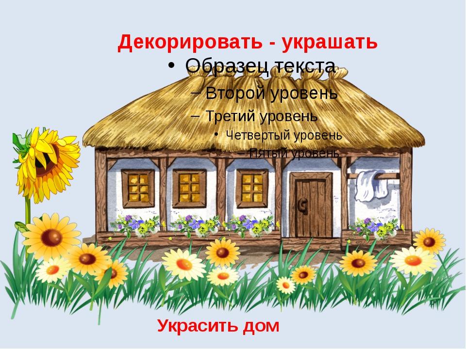 Декорировать - украшать Украсить дом