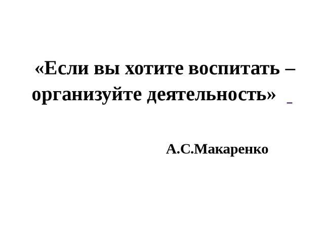«Если вы хотите воспитать – организуйте деятельность» А.С.Макаренко
