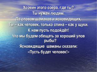 Хозяин этого озера, где ты? Ты нужен людям. По словам шаманов и ясновидящих,