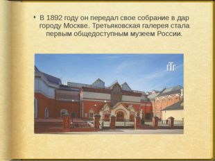 В 1892 году он передал свое собрание в дар городу Москве. Третьяковская галер