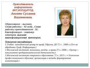 Преподаватель информатики ИКТ,ИОПД,ИТПД. Акопян Сусанна Вазгеновна. Образован