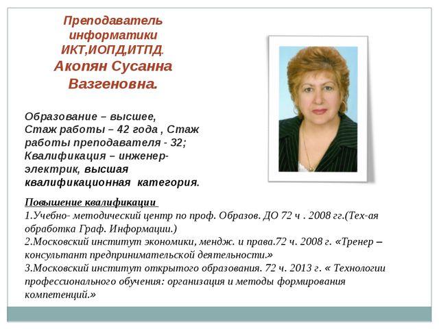 Преподаватель информатики ИКТ,ИОПД,ИТПД. Акопян Сусанна Вазгеновна. Образован...