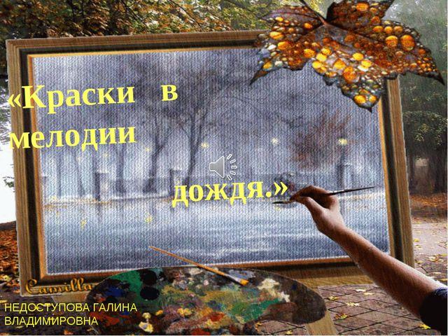 «Краски в мелодии дождя.» НЕДОСТУПОВА ГАЛИНА ВЛАДИМИРОВНА