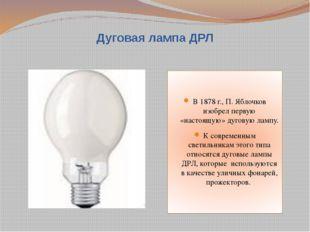 Дуговая лампа ДРЛ В 1878 г., П. Яблочков изобрел первую «настоящую» дуговую л