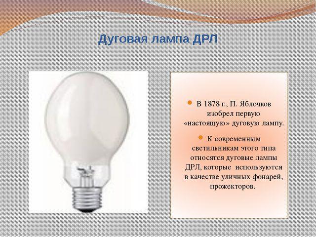 Дуговая лампа ДРЛ В 1878 г., П. Яблочков изобрел первую «настоящую» дуговую л...