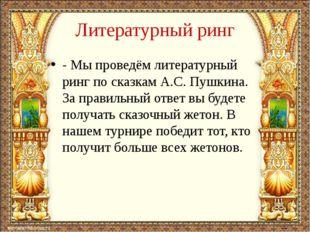 Литературный ринг - Мы проведём литературный ринг по сказкам А.С. Пушкина. За
