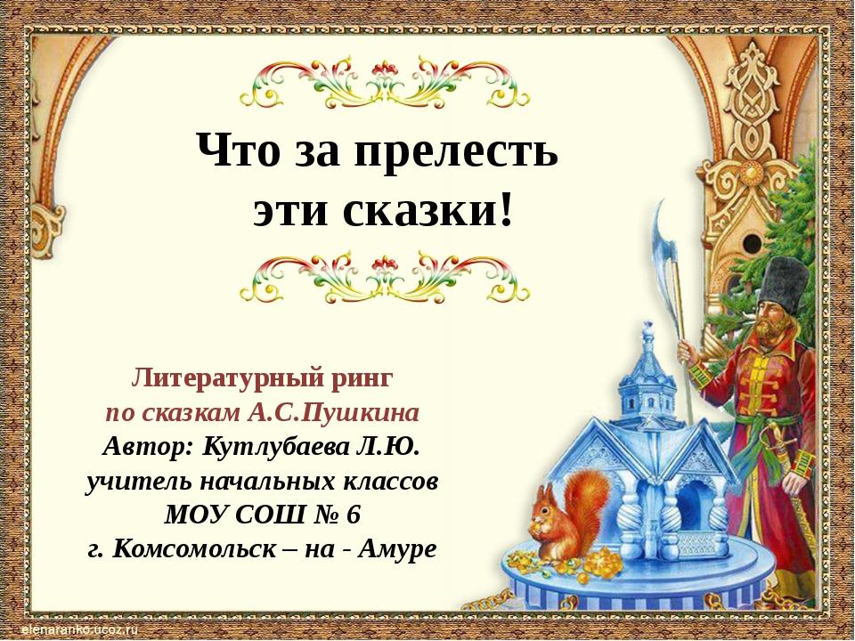 Что за прелесть эти сказки! Литературный ринг по сказкам А.С.Пушкина Автор: К...