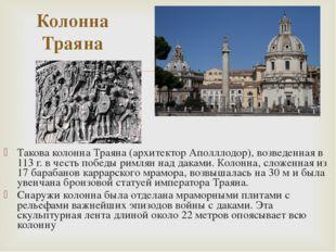 Такова колонна Траяна (архитектор Аполллодор), возведенная в 113 г. в честь п