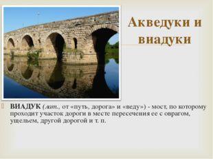 ВИАДУК (лат., от «путь, дорога» и «веду») - мост, по которому проходит участо