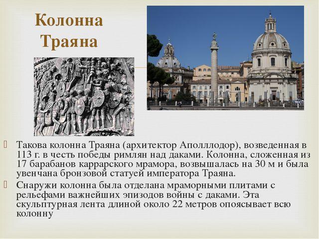 Такова колонна Траяна (архитектор Аполллодор), возведенная в 113 г. в честь п...