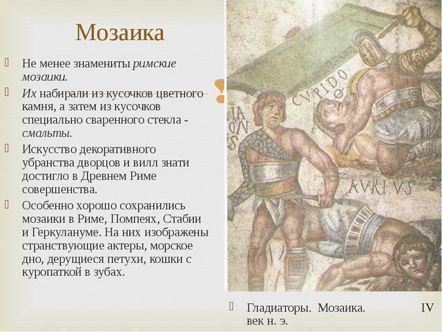 Мозаика Не менее знамениты римские мозаики. Их набирали из кусочков цветного...