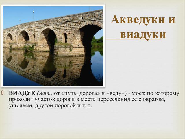 ВИАДУК (лат., от «путь, дорога» и «веду») - мост, по которому проходит участо...