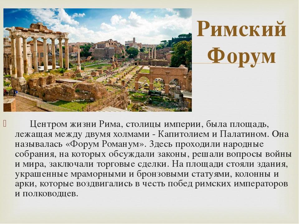 Центром жизни Рима, столицы империи, была площадь, лежащая между двумя холма...