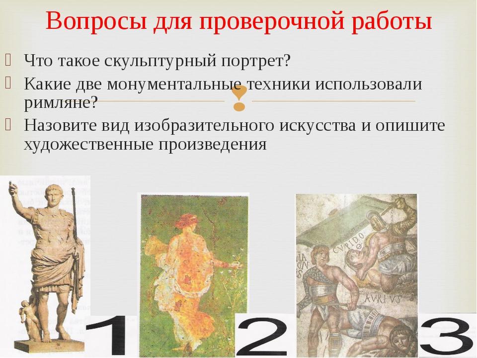 Что такое скульптурный портрет? Какие две монументальные техники использовали...
