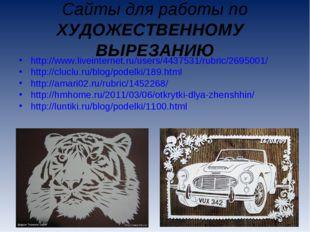 Сайты для работы по ХУДОЖЕСТВЕННОМУ ВЫРЕЗАНИЮ http://www.liveinternet.ru/user