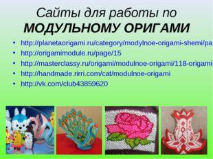 Сайты для работы по МОДУЛЬНОМУ ОРИГАМИ http://planetaorigami.ru/category/mody