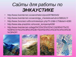 Сайты для работы по ЭНКАУСТИКЕ http://www.liveinternet.ru/users/helen1/post28
