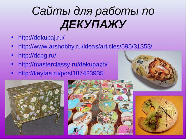 Сайты для работы по ДЕКУПАЖУ http://dekupaj.ru/ http://www.arshobby.ru/ideas/...