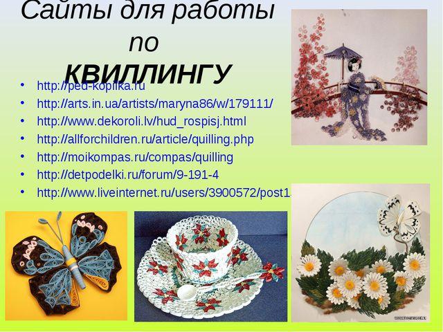 Сайты для работы по КВИЛЛИНГУ http://ped-kopilka.ru http://arts.in.ua/artists...
