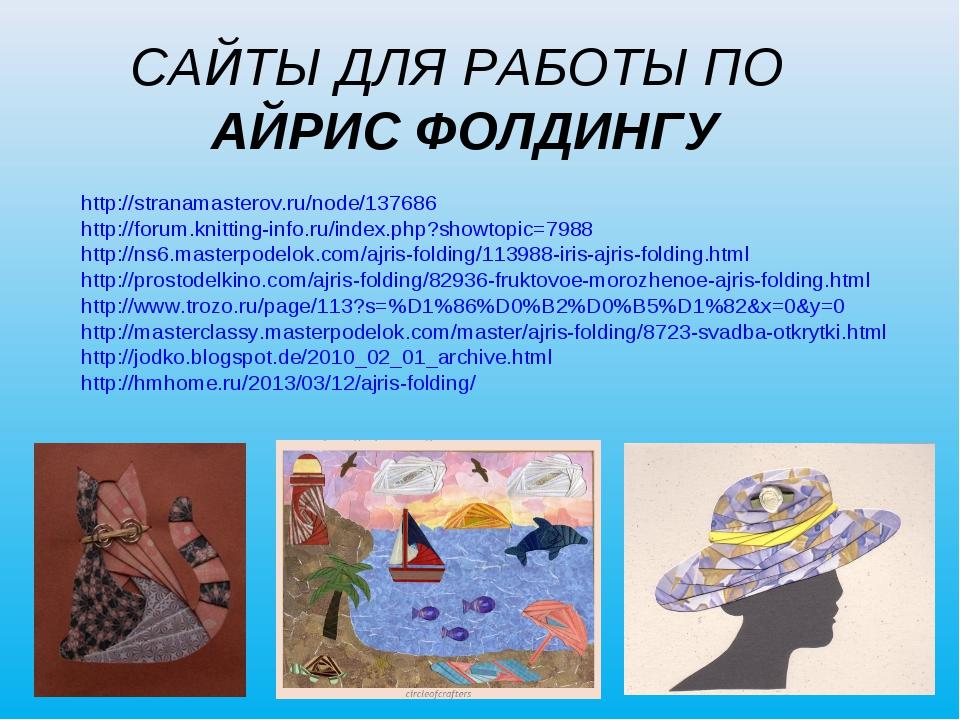 САЙТЫ ДЛЯ РАБОТЫ ПО АЙРИС ФОЛДИНГУ http://stranamasterov.ru/node/137686 http:...