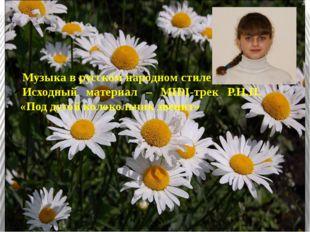 Музыка в русском народном стиле Исходный материал – MIDI-трек Р.Н.П. «Под ду