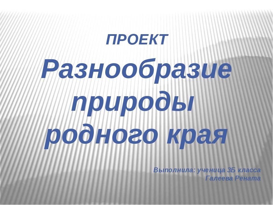 ПРОЕКТ Разнообразие природы родного края Выполнила: ученица 3Б класса Галеев...