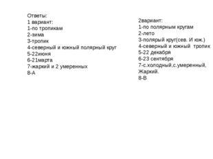 Ответы: 1 вариант: 1-по тропикам 2-зима 3-тропик 4-северный и южный полярный