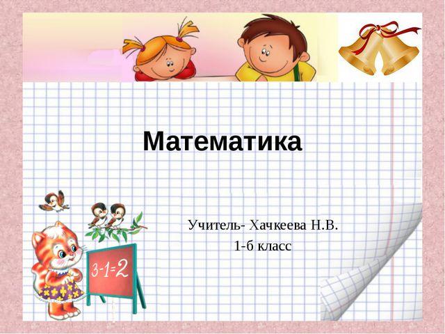 Математика Учитель- Хачкеева Н.В. 1-б класс