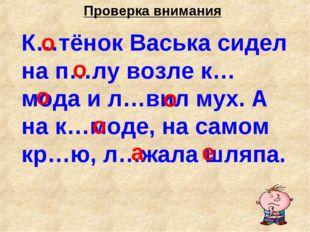Проверка внимания К…тёнок Васька сидел на п…лу возле к…мода и л…вил мух. А на