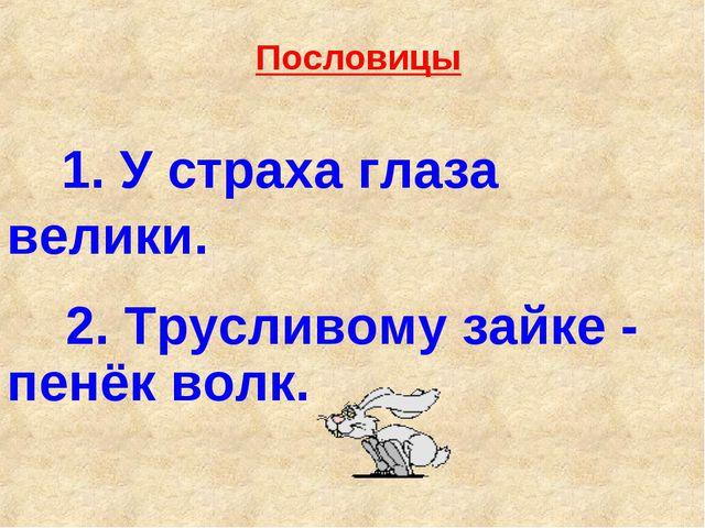 1. У страха глаза велики. 2. Трусливому зайке - пенёк волк. Пословицы