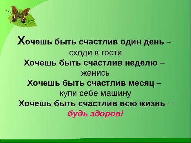 Хочешь быть счастлив один день – сходи в гости Хочешь быть счастлив неделю –...
