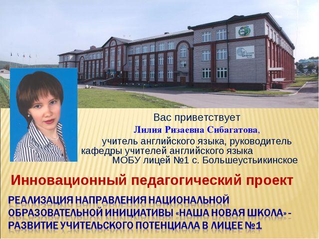 Инновационный педагогический проект Вас приветствует Лилия Ризаевна Сибагатов...