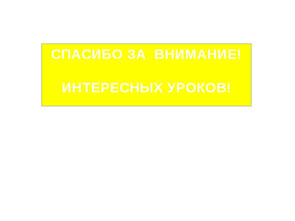 СПАСИБО ЗА ВНИМАНИЕ! ИНТЕРЕСНЫХ УРОКОВ! Гринько Ирина Владимировна учитель ма...