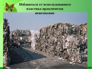 Избавиться от использованного пластика практически невозможно