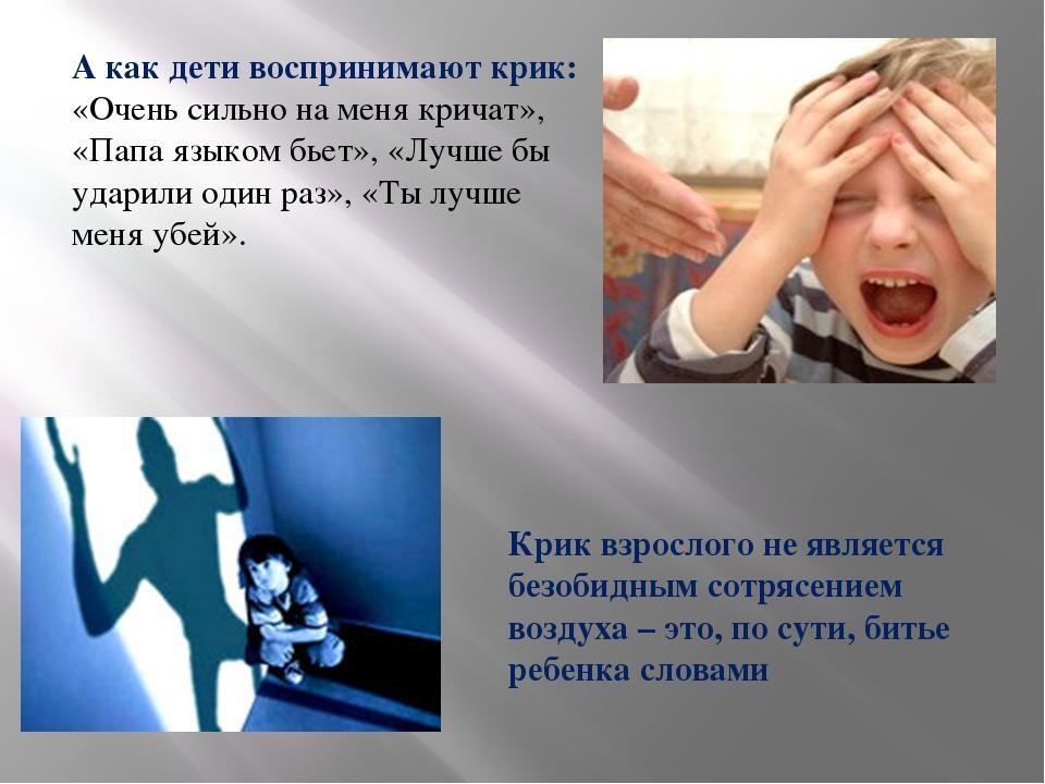 А как дети воспринимают крик: «Очень сильно на меня кричат», «Папа языком бье...