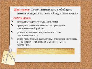 Цель урока: Систематизировать и обобщить знания учащихся по теме «Квадратные